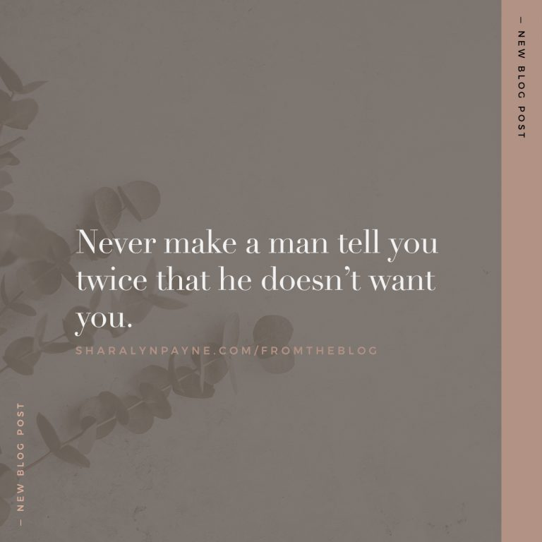 Never make a man tell you twice that he doesn't want you.