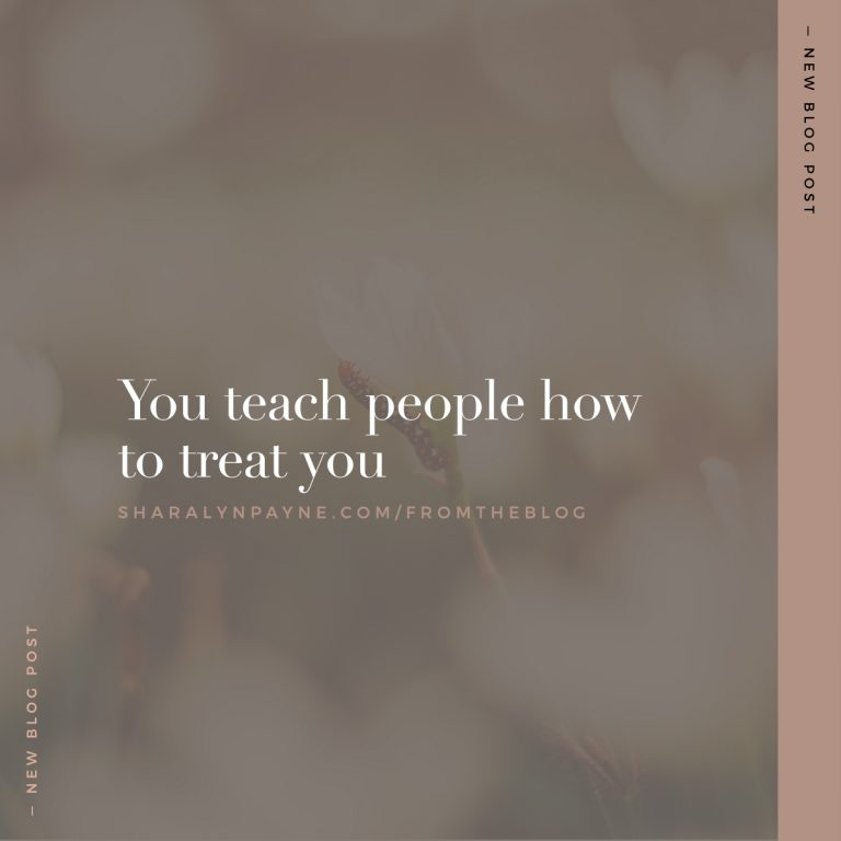 You teach people how to treat you.