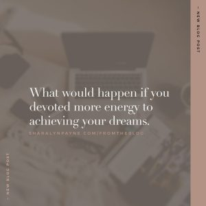 What would happen if you devoted more energy to achieving your dreams?