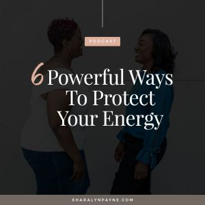 Episode 21: 6 Powerful Ways to Protect Your Energy